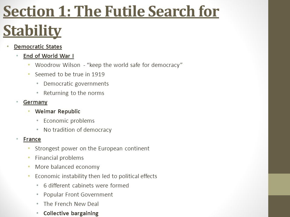 Section 1: The Futile Search for Stability Democratic States End of World War I Woodrow Wilson - keep the world safe for democracy Seemed to be true in 1919 Democratic governments Returning to the norms Germany Weimar Republic Economic problems No tradition of democracy France Strongest power on the European continent Financial problems More balanced economy Economic instability then led to political effects 6 different cabinets were formed Popular Front Government The French New Deal Collective bargaining