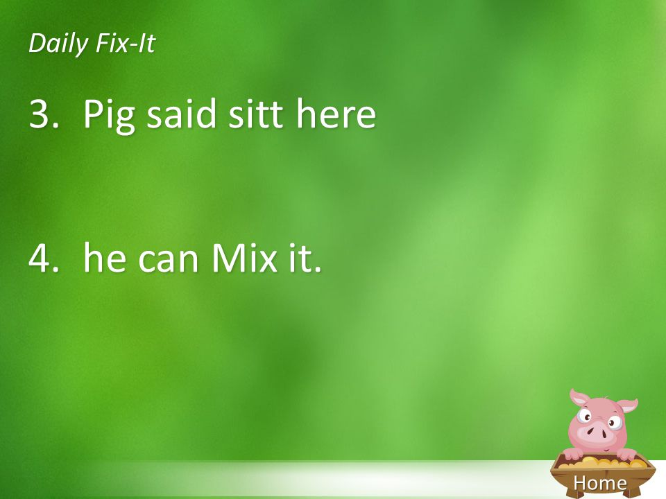 Home Daily Fix-It 3. Pig said sitt here 4. he can Mix it.