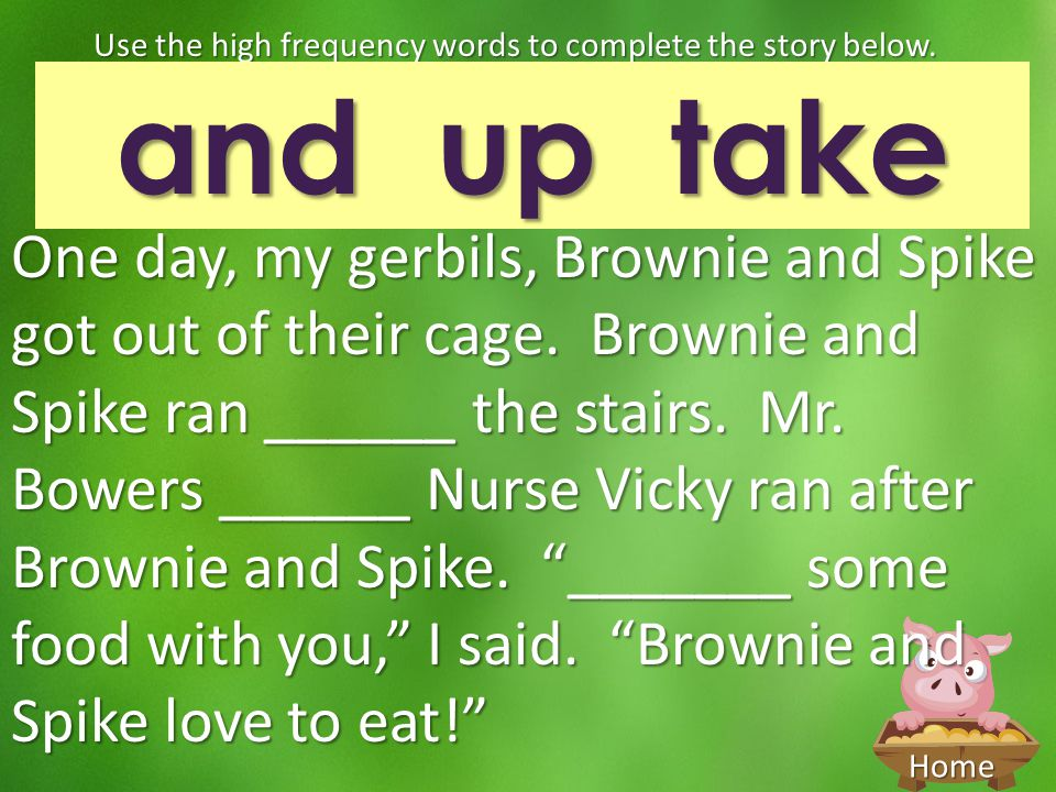 Home One day, my gerbils, Brownie and Spike got out of their cage. Brownie and Spike ran ______ the stairs. Mr. Bowers ______ Nurse Vicky ran after Br