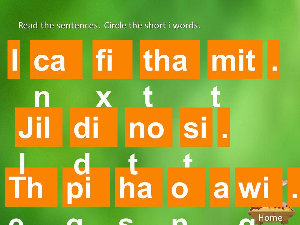 Home Read the sentences. Circle the short i words. Th e I pi g ha s wi g a. no t di d Jil l si t onon. fi x mit t ca n tha t.