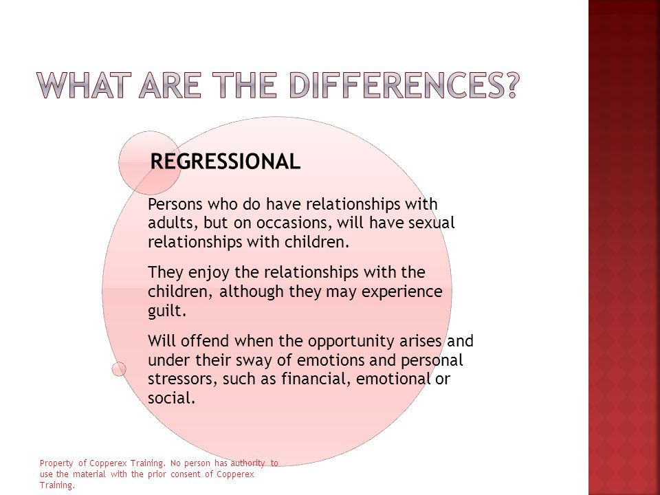 REGRESSIONAL Persons who do have relationships with adults, but on occasions, will have sexual relationships with children.
