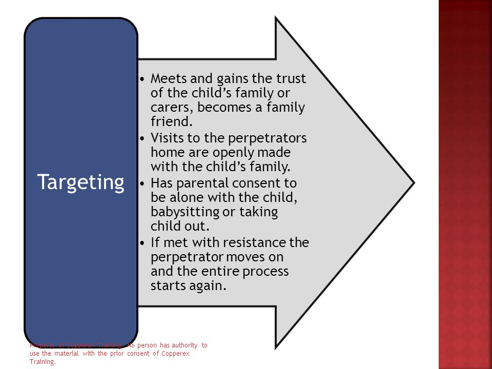 Meets and gains the trust of the child's family or carers, becomes a family friend. Visits to the perpetrators home are openly made with the child's f