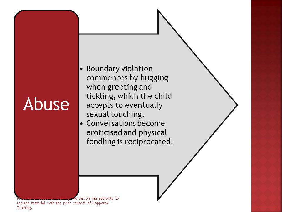 Boundary violation commences by hugging when greeting and tickling, which the child accepts to eventually sexual touching. Conversations become erotic