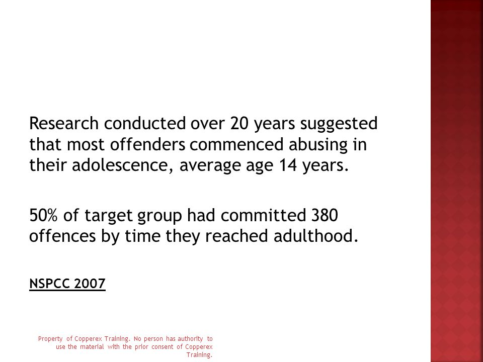 Research conducted over 20 years suggested that most offenders commenced abusing in their adolescence, average age 14 years. 50% of target group had c