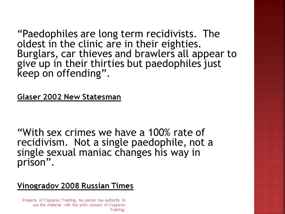 Paedophiles are long term recidivists. The oldest in the clinic are in their eighties.