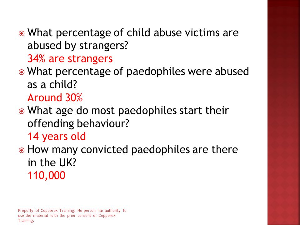  What percentage of child abuse victims are abused by strangers? 34% are strangers  What percentage of paedophiles were abused as a child? Around 30