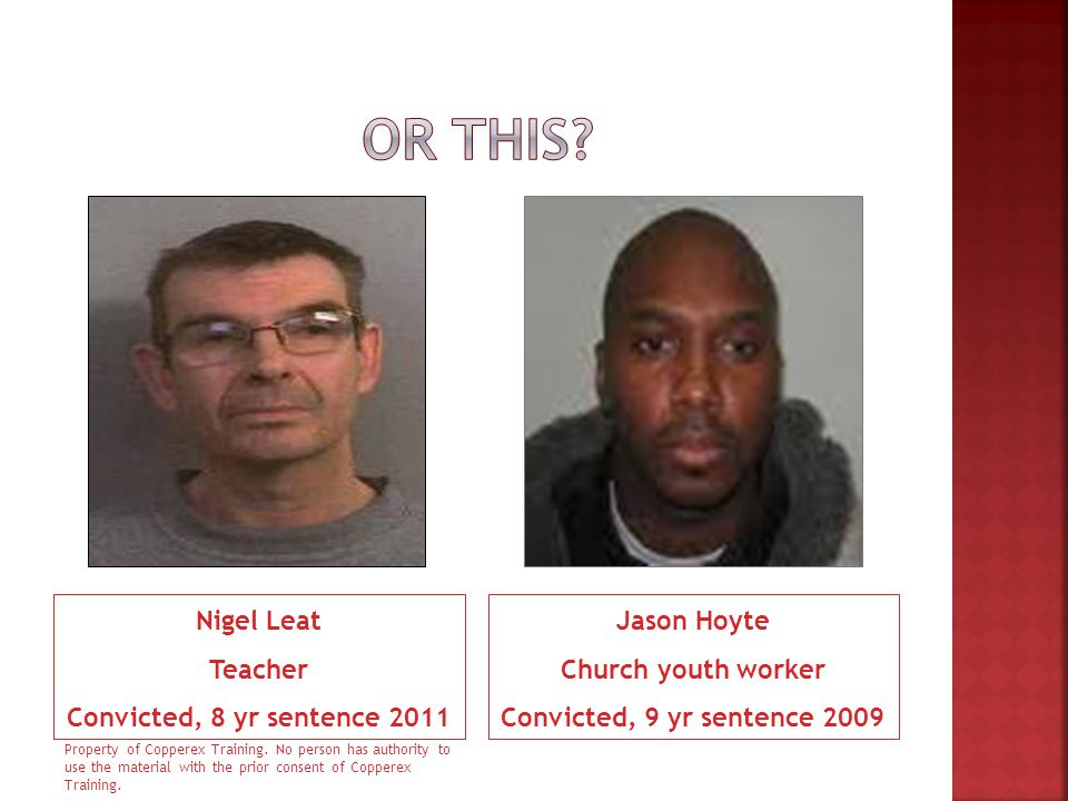 Nigel Leat Teacher Convicted, 8 yr sentence 2011 Jason Hoyte Church youth worker Convicted, 9 yr sentence 2009 Property of Copperex Training. No perso
