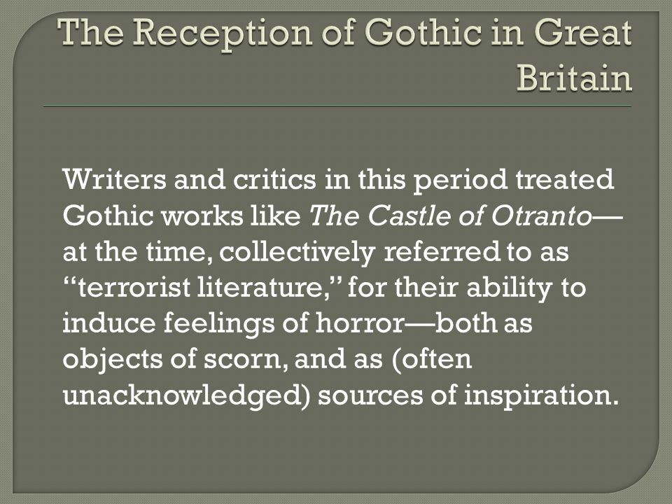 Writers and critics in this period treated Gothic works like The Castle of Otranto— at the time, collectively referred to as terrorist literature, for their ability to induce feelings of horror—both as objects of scorn, and as (often unacknowledged) sources of inspiration.