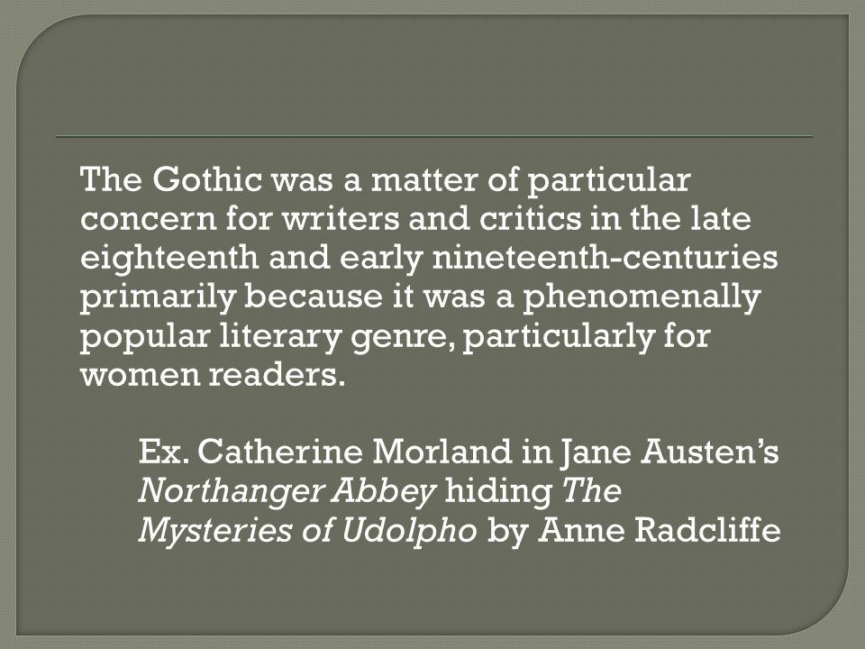 The Gothic was a matter of particular concern for writers and critics in the late eighteenth and early nineteenth-centuries primarily because it was a phenomenally popular literary genre, particularly for women readers.