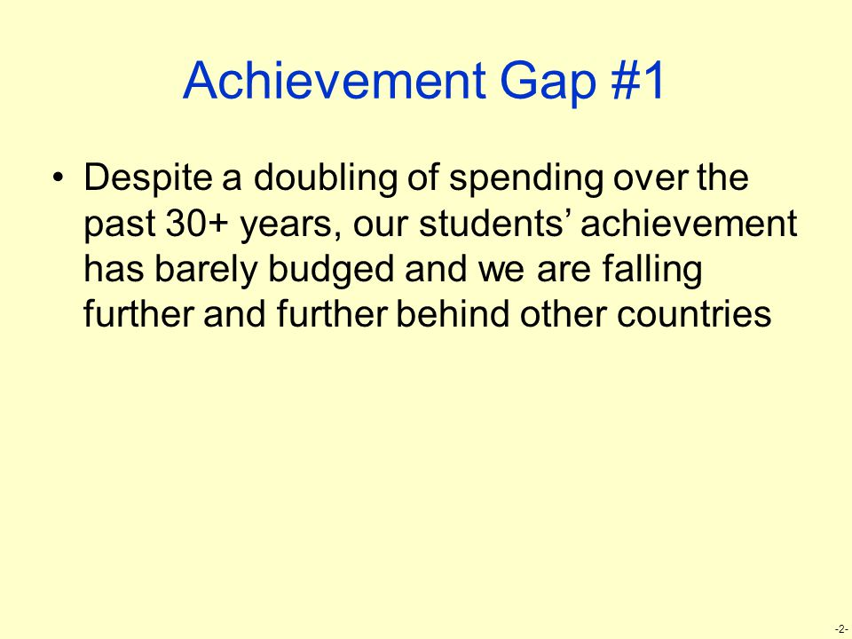 -2- Achievement Gap #1 Despite a doubling of spending over the past 30+ years, our students' achievement has barely budged and we are falling further