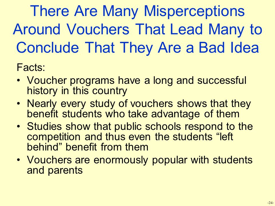 -34- There Are Many Misperceptions Around Vouchers That Lead Many to Conclude That They Are a Bad Idea Facts: Voucher programs have a long and successful history in this country Nearly every study of vouchers shows that they benefit students who take advantage of them Studies show that public schools respond to the competition and thus even the students left behind benefit from them Vouchers are enormously popular with students and parents