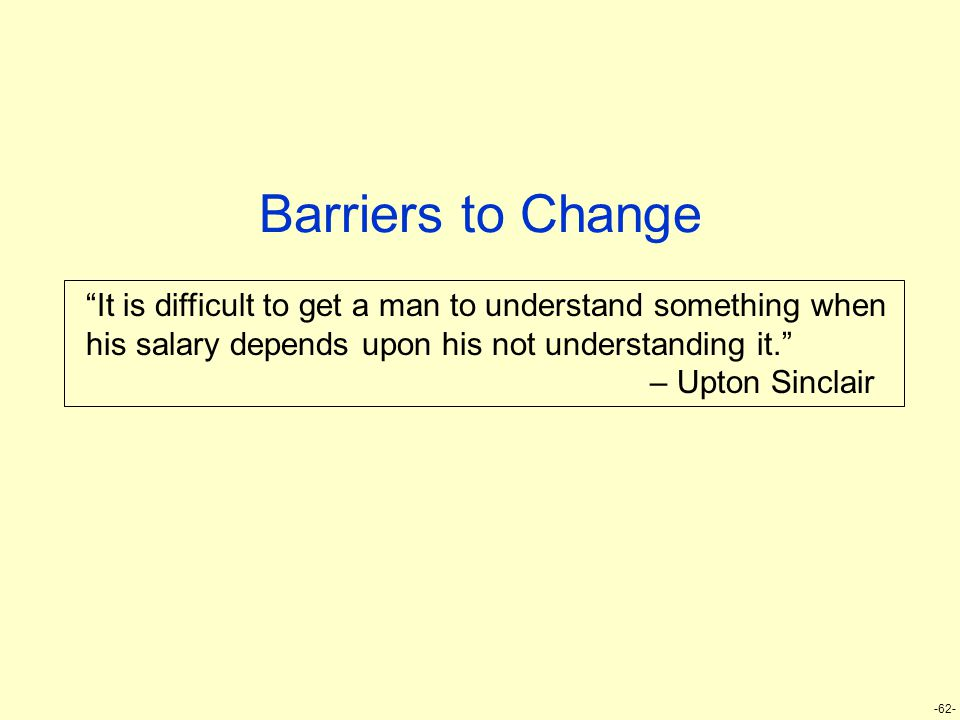 "-62- Barriers to Change ""It is difficult to get a man to understand something when his salary depends upon his not understanding it."" – Upton Sinclair"
