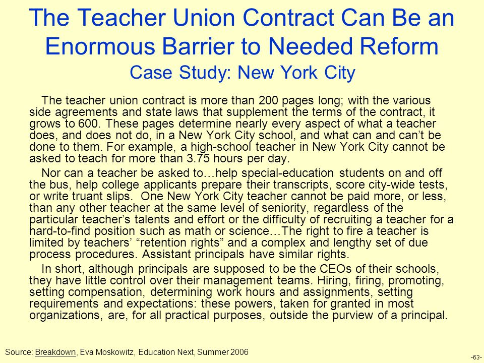 -63- The Teacher Union Contract Can Be an Enormous Barrier to Needed Reform Case Study: New York City The teacher union contract is more than 200 pages long; with the various side agreements and state laws that supplement the terms of the contract, it grows to 600.