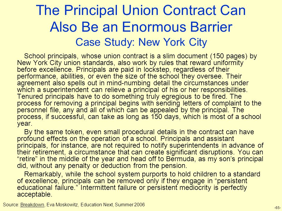 -65- The Principal Union Contract Can Also Be an Enormous Barrier Case Study: New York City School principals, whose union contract is a slim document (150 pages) by New York City union standards, also work by rules that reward uniformity before excellence.