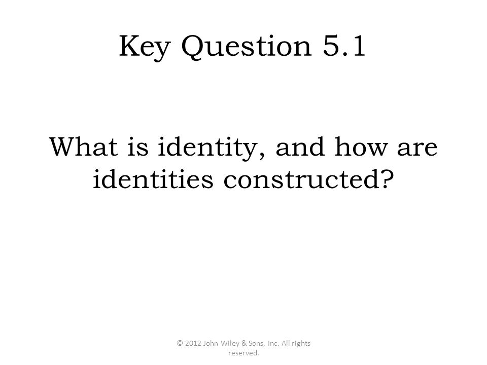 Key Question 5.1 What is identity, and how are identities constructed? © 2012 John Wiley & Sons, Inc. All rights reserved.