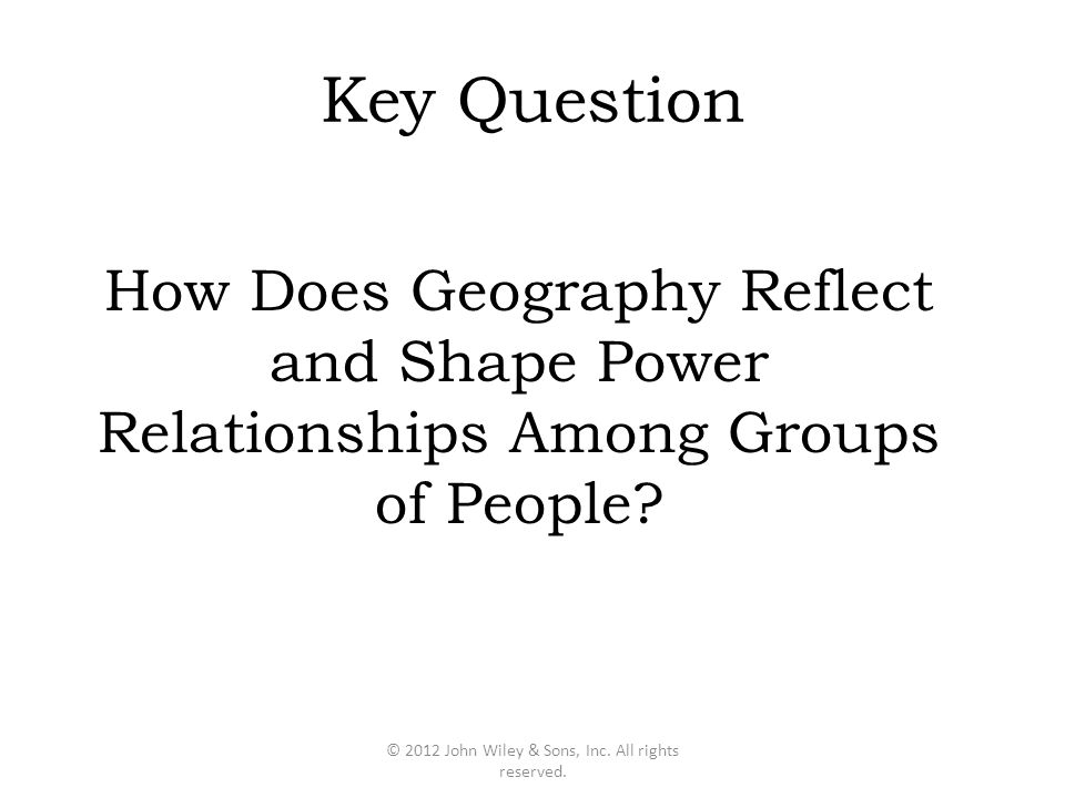 Key Question How Does Geography Reflect and Shape Power Relationships Among Groups of People? © 2012 John Wiley & Sons, Inc. All rights reserved.