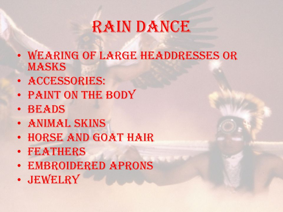 RAIN DANCE Wearing of large headdresses or masks Accessories: paint on the body Beads animal skins Horse and goat hair Feathers embroidered aprons jewelry