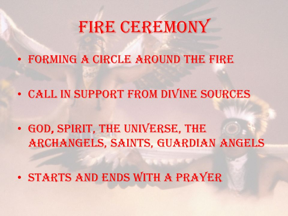 Fire ceremony Forming a circle around the fire Call in support from divine sources GOD, Spirit, the Universe, the Archangels, Saints, Guardian Angels starts and ends with a prayer