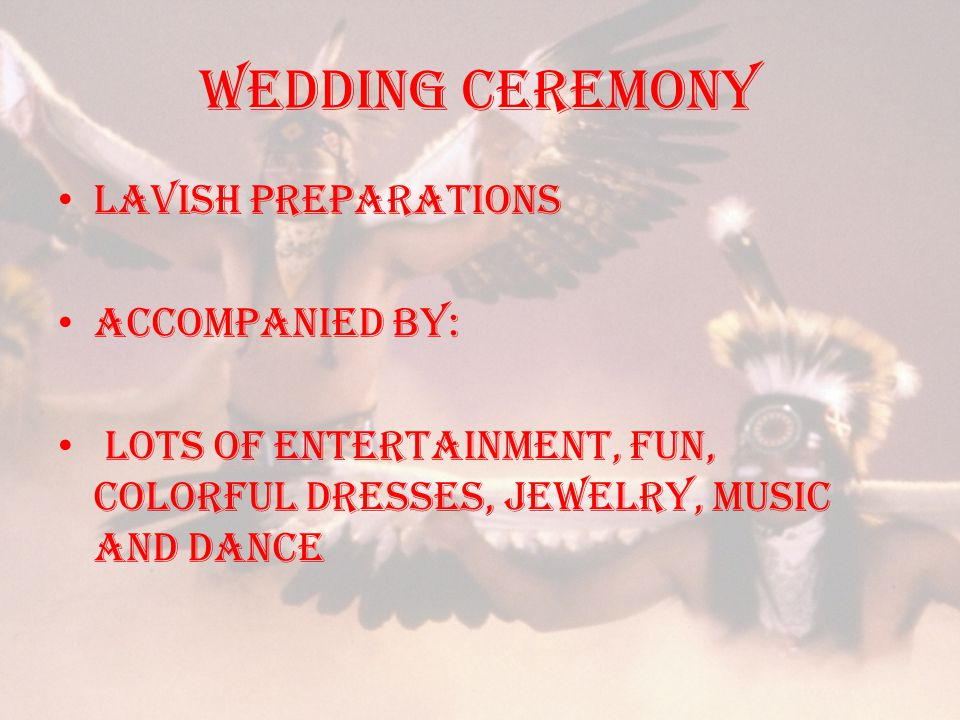 Wedding ceremony Lavish preparations accompanied by: lots of entertainment, fun, colorful dresses, jewelry, music and dance