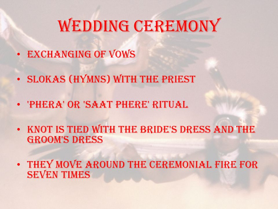Wedding ceremony Exchanging of vows slokas (hymns) with the priest Phera or saat phere ritual knot is tied with the bride s dress and the groom s dress they move around the ceremonial fire for seven times