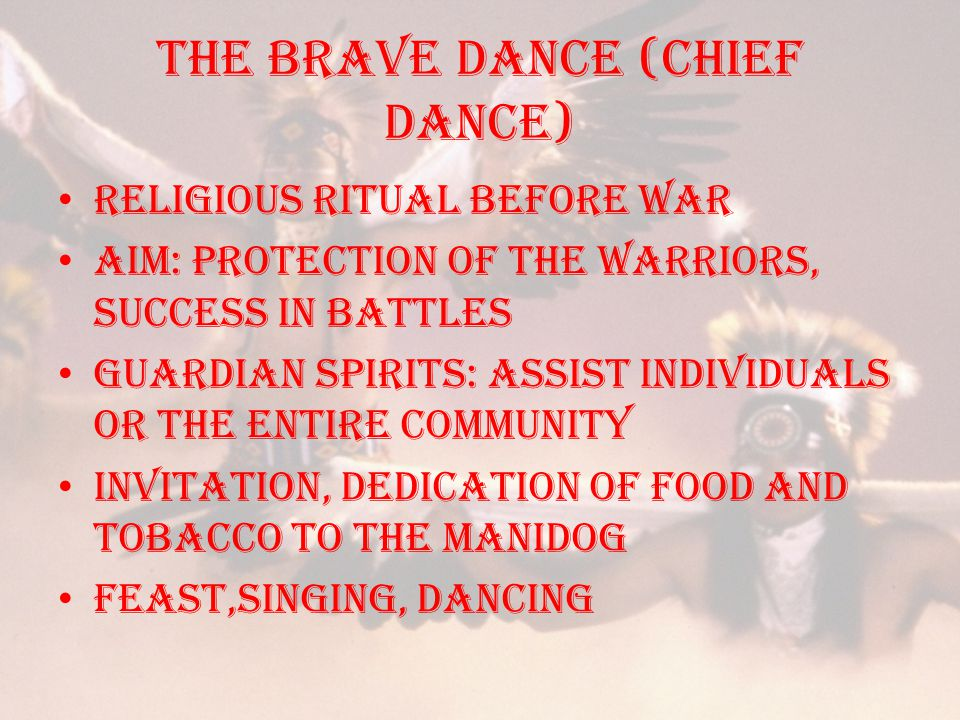 THE BRAVE DANCE (CHIEF DANCE) Religious ritual before war Aim: Protection of the warriors, success in battles Guardian spirits: assist individuals or the entire community invitation, dedication of food and tobacco to the manidog FEAST,SINGING, DANCING