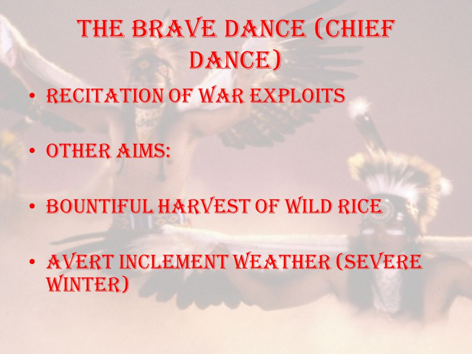 THE BRAVE DANCE (CHIEF DANCE) Recitation of war exploits Other aims: bountiful harvest of wild rice avert inclement weather (severe winter)