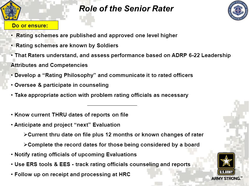 Raters must read, understand, and assess performance based on ADRP 6-22 Leadership Attributes and Competencies Ensure rating schemes are published and understood Provide Support Form and Counsel those you rate (mandatory) Develop a Rating Philosophy and communicate it to rated officers Advocate Officer to the Senior Rater Recommend future Operational and Broadening Assignments on field grade form Clearly and concisely communicate rated officer's most significant achievements Focus on narrative comments; selection board members use the rater's assessment in their file deliberations _________________________________ Anticipate and project future evaluations Keep senior rating officials informed of upcoming evaluations Track evaluations from submission to HRC thru completion Role of the Rater