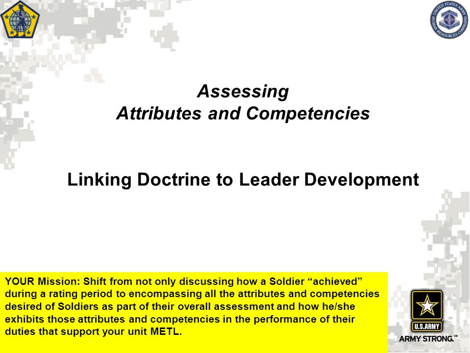 """Assessing Attributes and Competencies Linking Doctrine to Leader Development YOUR Mission: Shift from not only discussing how a Soldier """"achieved"""" dur"""