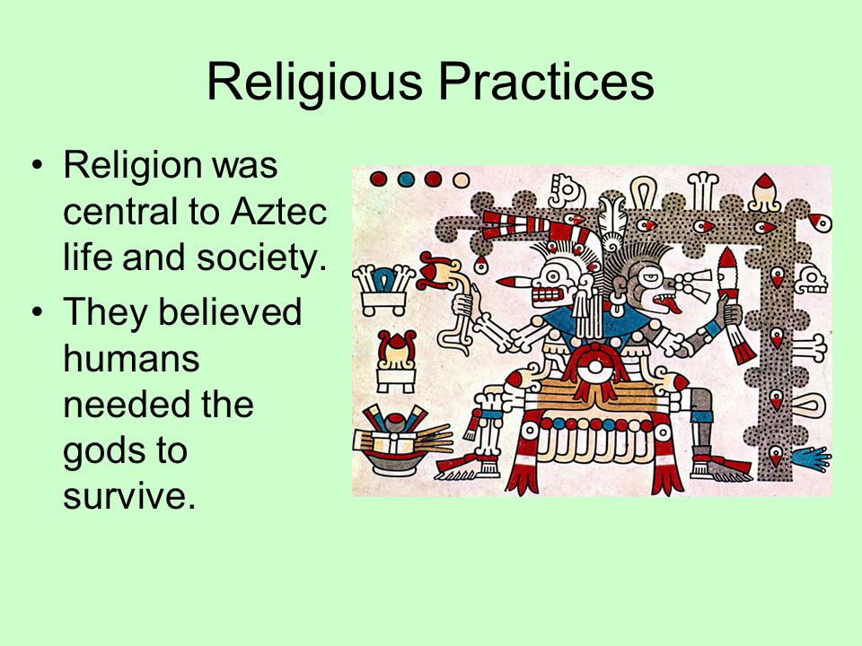 Religious Practices Religion was central to Aztec life and society. They believed humans needed the gods to survive.