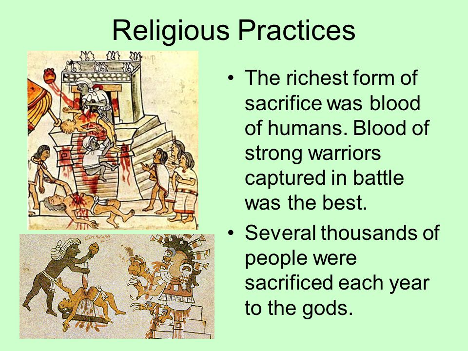 Religious Practices The richest form of sacrifice was blood of humans. Blood of strong warriors captured in battle was the best. Several thousands of