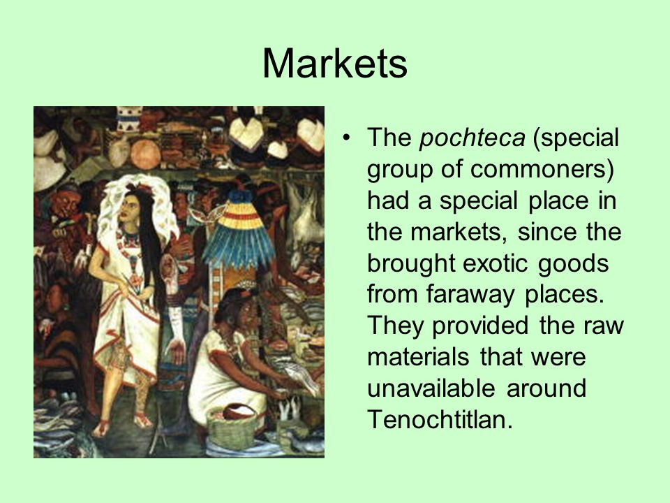 Markets The pochteca (special group of commoners) had a special place in the markets, since the brought exotic goods from faraway places. They provide