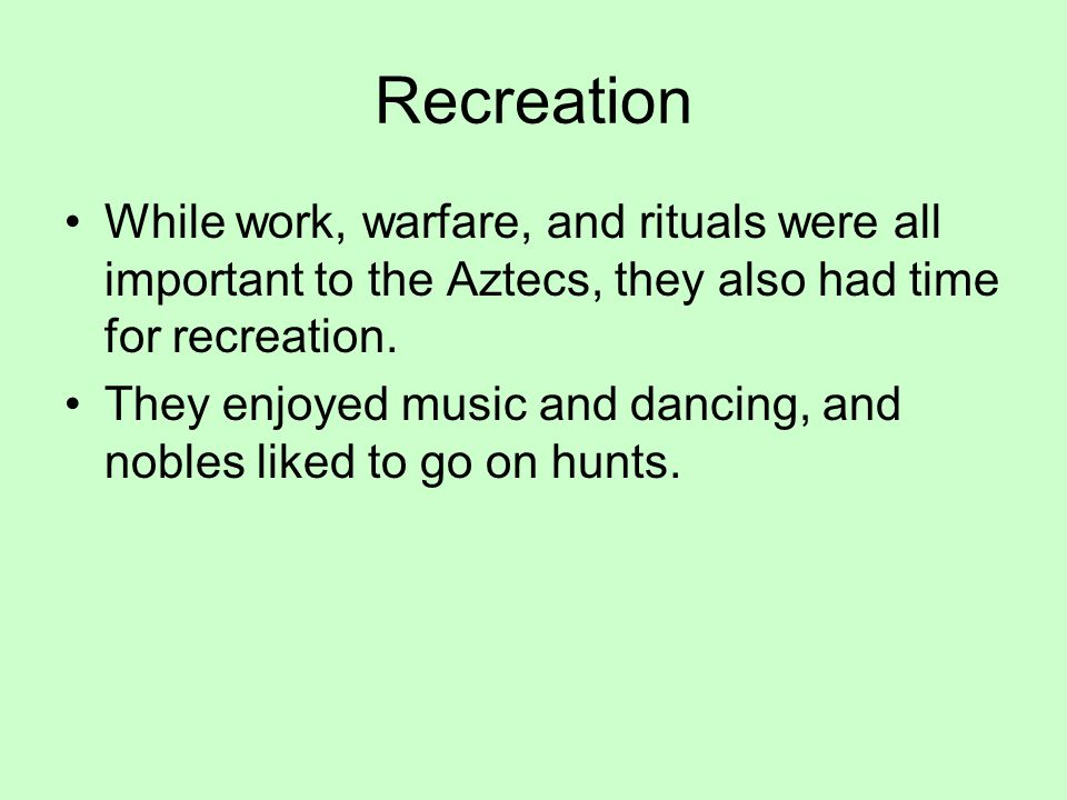 Recreation While work, warfare, and rituals were all important to the Aztecs, they also had time for recreation. They enjoyed music and dancing, and n