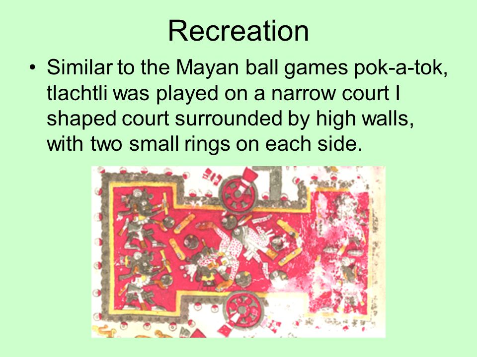 Recreation Similar to the Mayan ball games pok-a-tok, tlachtli was played on a narrow court I shaped court surrounded by high walls, with two small ri