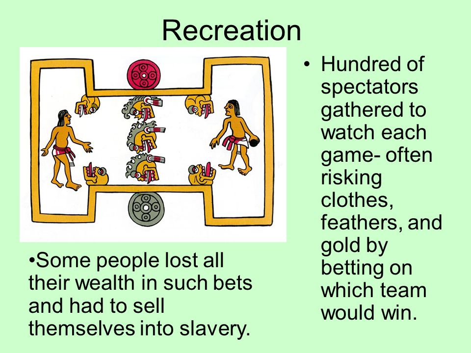Recreation Hundred of spectators gathered to watch each game- often risking clothes, feathers, and gold by betting on which team would win. Some peopl