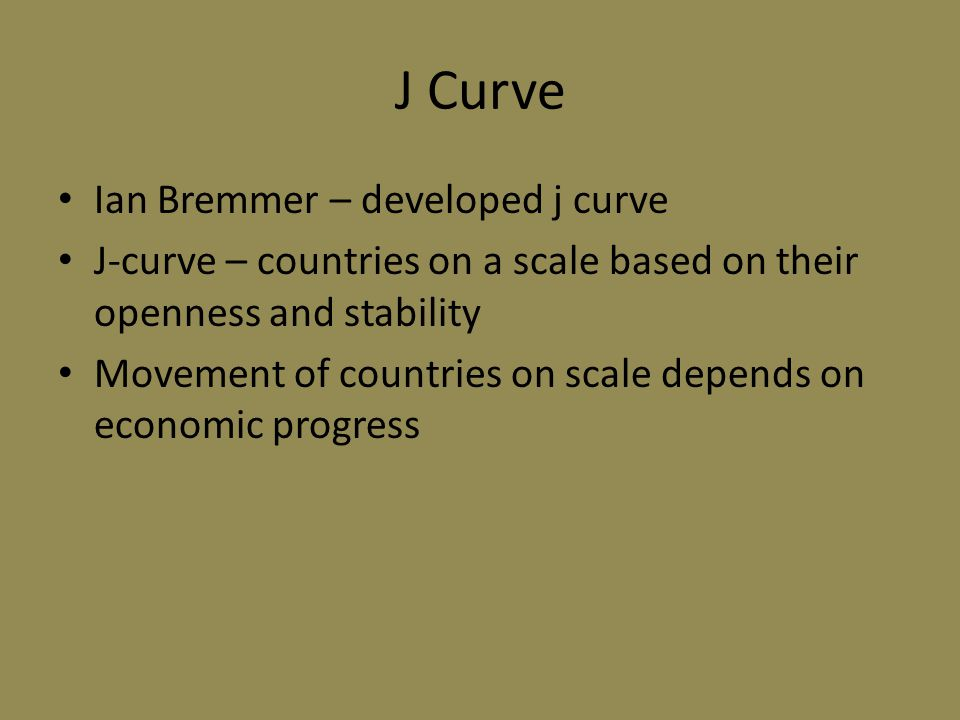 J Curve Ian Bremmer – developed j curve J-curve – countries on a scale based on their openness and stability Movement of countries on scale depends on