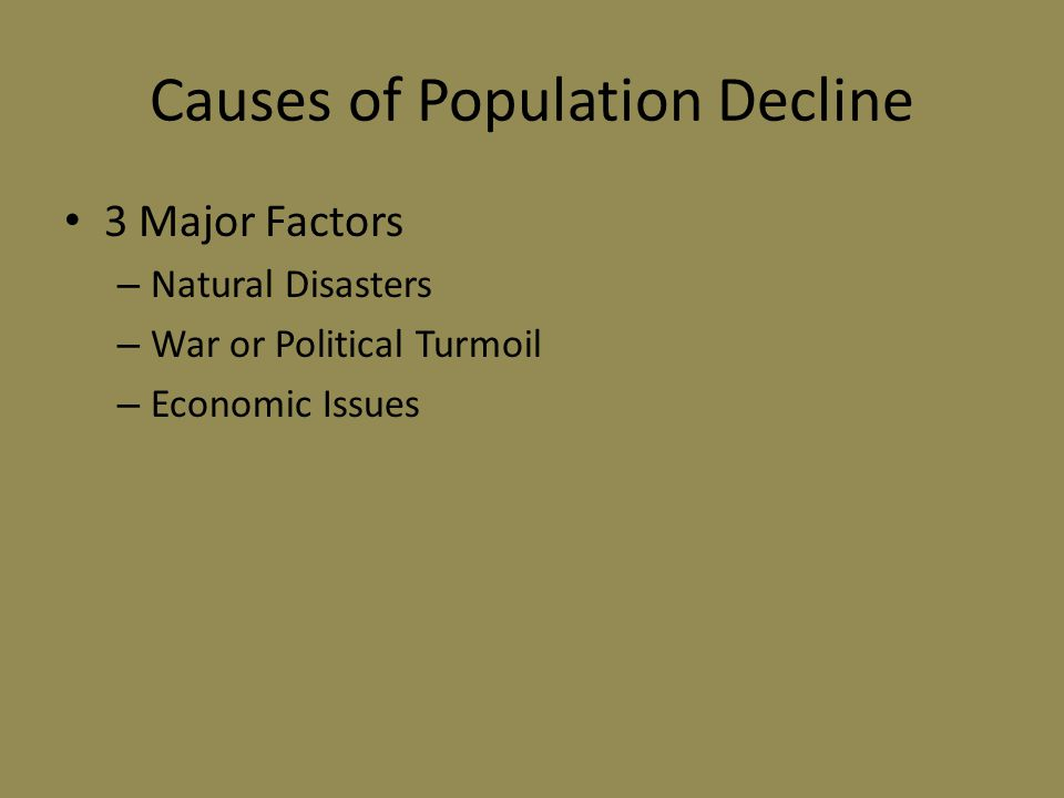 Causes of Population Decline 3 Major Factors – Natural Disasters – War or Political Turmoil – Economic Issues