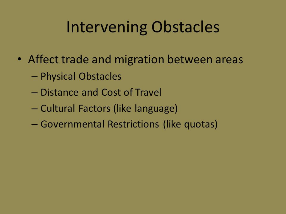 Intervening Obstacles Affect trade and migration between areas – Physical Obstacles – Distance and Cost of Travel – Cultural Factors (like language) –