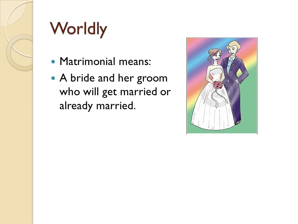 Worldly Matrimonial means: A bride and her groom who will get married or already married.