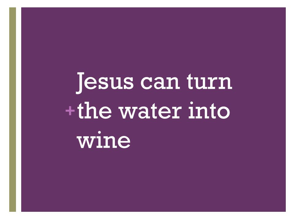 + Jesus can turn the water into wine