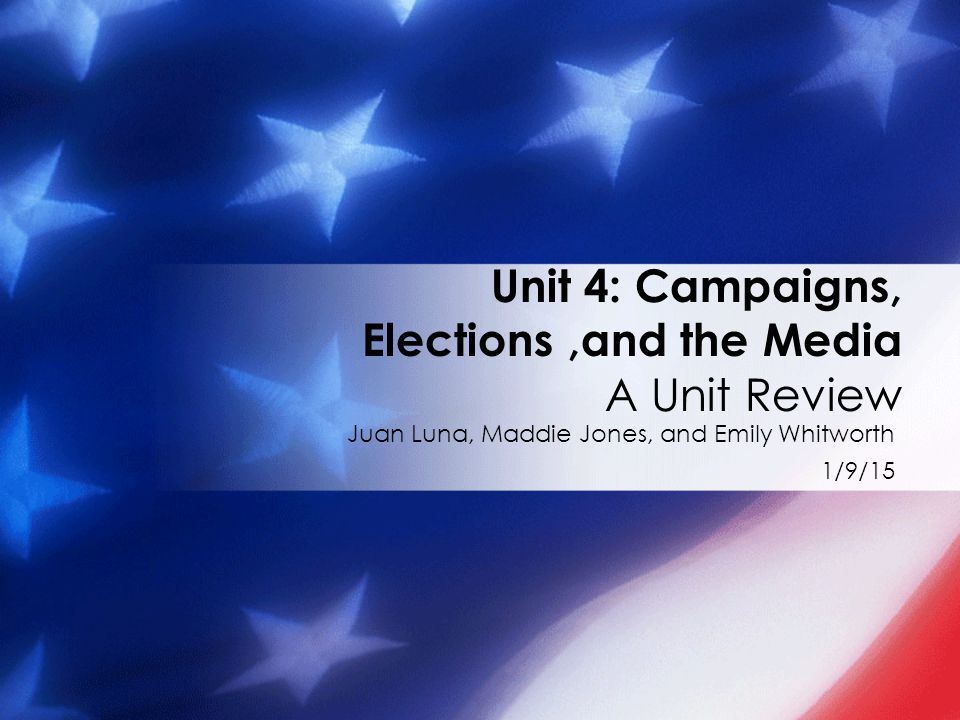 Juan Luna, Maddie Jones, and Emily Whitworth 1/9/15 Unit 4: Campaigns, Elections,and the Media A Unit Review
