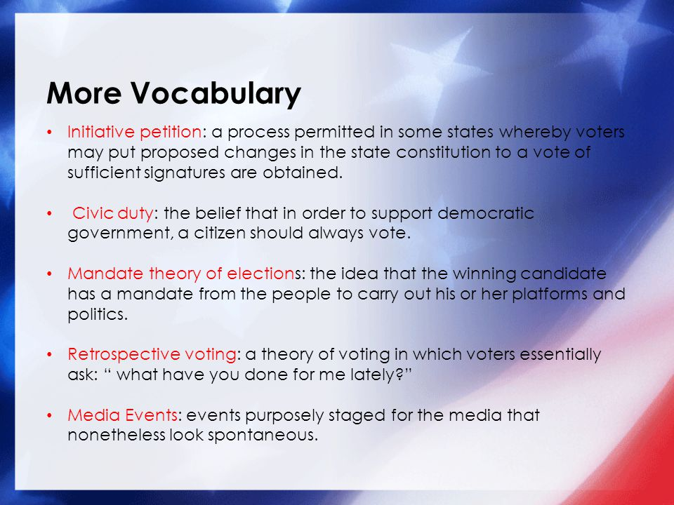 More Vocabulary Initiative petition: a process permitted in some states whereby voters may put proposed changes in the state constitution to a vote of sufficient signatures are obtained.