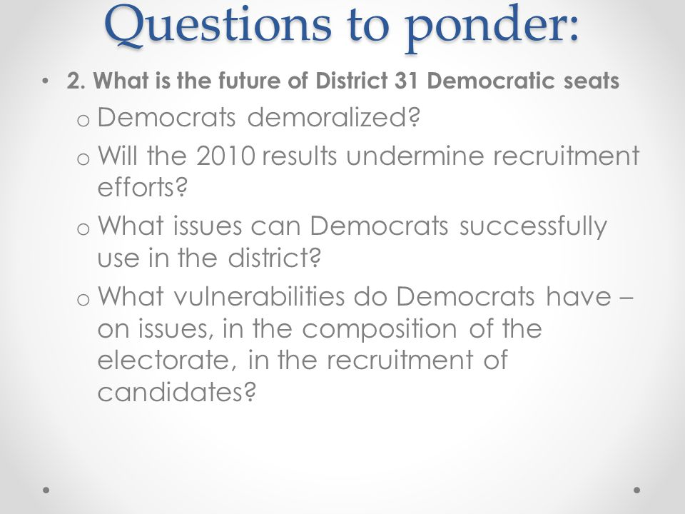 Questions to ponder: 2. What is the future of District 31 Democratic seats o Democrats demoralized.