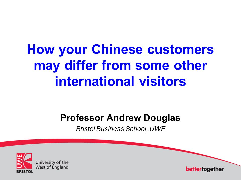 How your Chinese customers may differ from some other international visitors Professor Andrew Douglas Bristol Business School, UWE