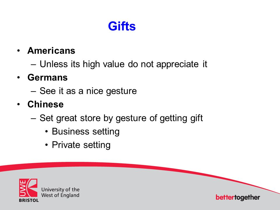 Gifts Americans –Unless its high value do not appreciate it Germans –See it as a nice gesture Chinese –Set great store by gesture of getting gift Business setting Private setting