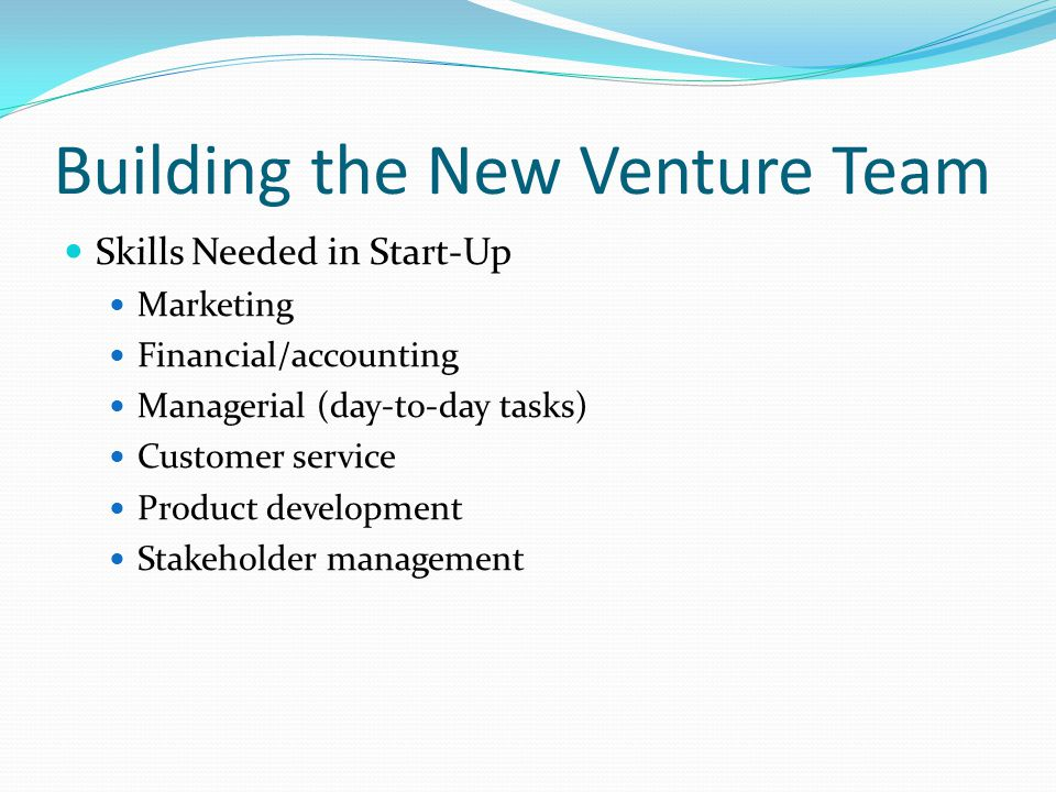 Building the New Venture Team Skills Needed in Start-Up Marketing Financial/accounting Managerial (day-to-day tasks) Customer service Product development Stakeholder management