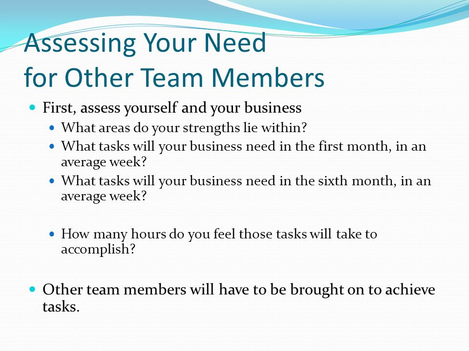 Assessing Your Need for Other Team Members First, assess yourself and your business What areas do your strengths lie within.
