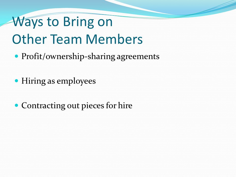 Ways to Bring on Other Team Members Profit/ownership-sharing agreements Hiring as employees Contracting out pieces for hire