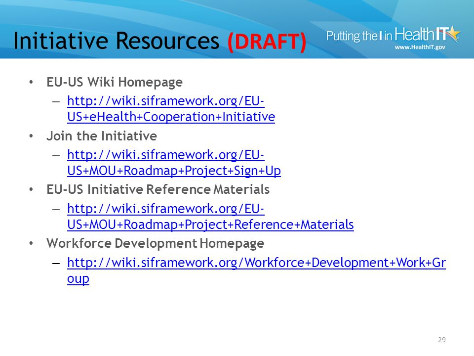 Initiative Resources (DRAFT) EU-US Wiki Homepage – http://wiki.siframework.org/EU- US+eHealth+Cooperation+Initiative http://wiki.siframework.org/EU- U