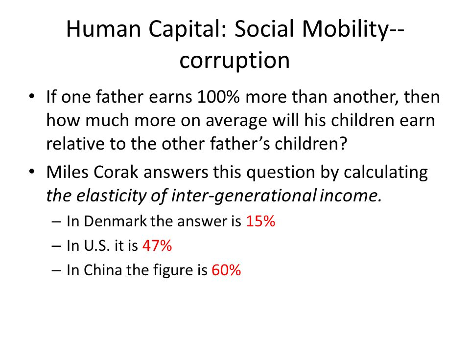 Human Capital: Social Mobility-- corruption If one father earns 100% more than another, then how much more on average will his children earn relative