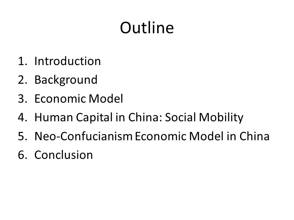 Outline 1.Introduction 2.Background 3.Economic Model 4.Human Capital in China: Social Mobility 5.Neo-Confucianism Economic Model in China 6.Conclusion
